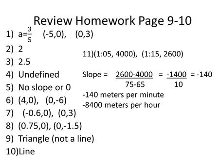Review Homework Page 9-10 11)(1:05, 4000), (1:15, 2600) Slope = 2600-4000 = -1400 = -140 75-65 10 -140 meters per minute -8400 meters per hour.