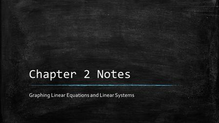 Chapter 2 Notes Graphing Linear Equations and Linear Systems.