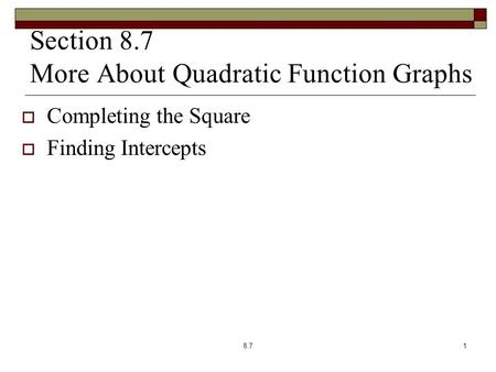 Section 8.7 More About Quadratic Function Graphs  Completing the Square  Finding Intercepts 8.71.