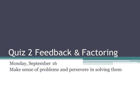 Quiz 2 Feedback & Factoring Monday, September 16 Make sense of problems and persevere in solving them.