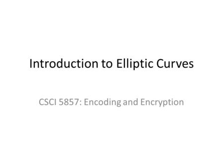 Introduction to Elliptic Curves CSCI 5857: Encoding and Encryption.