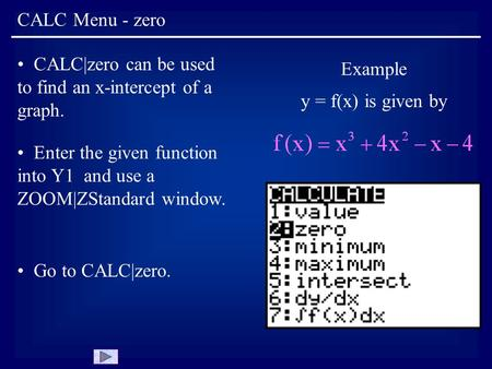 CALC Menu - zero Example y = f(x) is given by CALC|zero can be used to find an x-intercept of a graph. Enter the given function into Y1 and use a ZOOM|ZStandard.