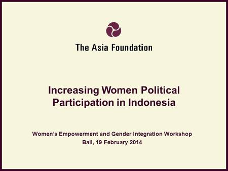 Increasing Women Political Participation in Indonesia Women's Empowerment and Gender Integration Workshop Bali, 19 February 2014.