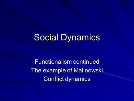 Social Dynamics Functionalism continued The example of Malinowski Conflict dynamics.