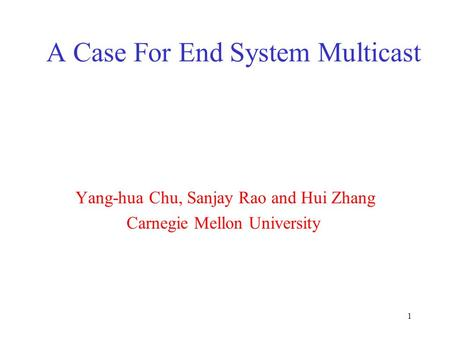 1 A Case For End System Multicast Yang-hua Chu, Sanjay Rao and Hui Zhang Carnegie Mellon University.