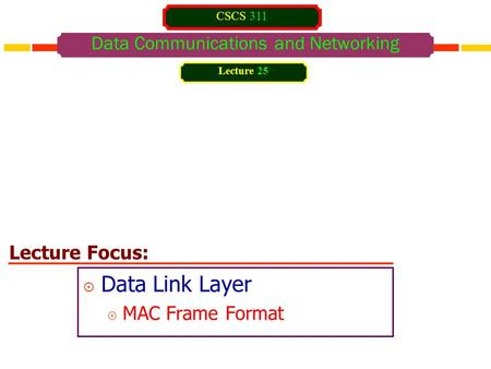 Lecture Focus: Data Communications and Networking  Data Link Layer  MAC Frame Format Lecture 25 CSCS 311.