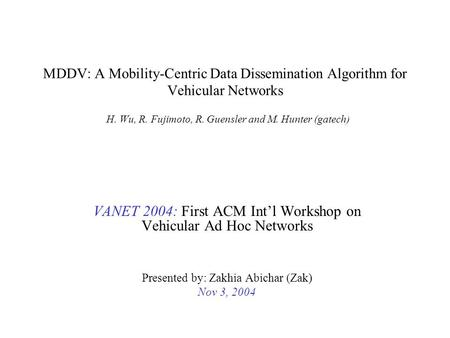 MDDV: A Mobility-Centric Data Dissemination Algorithm for Vehicular Networks H. Wu, R. Fujimoto, R. Guensler and M. Hunter (gatech) VANET 2004: First ACM.