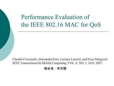 Performance Evaluation of the IEEE 802.16 MAC for QoS Claudio Cicconetti, Alessandro Erta, Luciano Lenzini, and Enzo Mingozzi IEEE Transactions On Mobile.