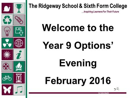 The Ridgeway School & Sixth Form College …Inspiring Learners For Their Future Year 9 Options Evening 2015 Welcome to the Year 9 Options' Evening February.