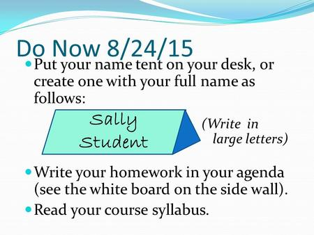Do Now 8/24/15 Put your name tent on your desk, or create one with your full name as follows: (Write in large letters) Write your homework in your agenda.