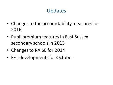 Updates Changes to the accountability measures for 2016 Pupil premium features in East Sussex secondary schools in 2013 Changes to RAISE for 2014 FFT developments.