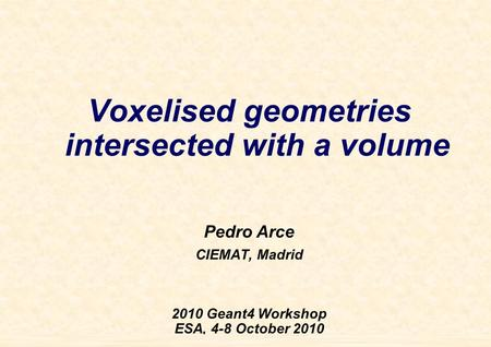 Pedro Arce G4WS'10 October 6th, 2009 1 Voxelised geometries intersected with a volume Pedro Arce CIEMAT, Madrid 2010 Geant4 Workshop ESA, 4-8 October 2010.