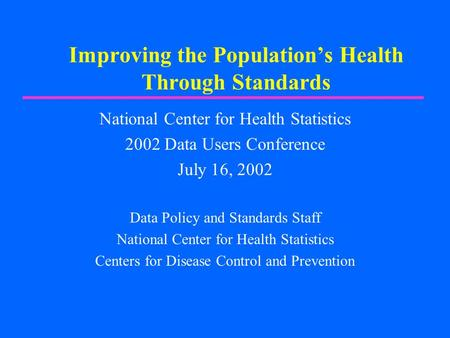 Improving the Population's Health Through Standards National Center for Health Statistics 2002 Data Users Conference July 16, 2002 Data Policy and Standards.