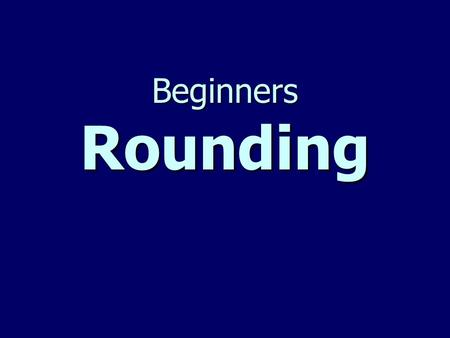 Beginners Rounding. A Poem to help you remember how to round… Find your place number. Look right next door. 4 or less just ignore. 5 or more, add 1 more.