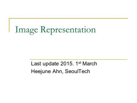 Image Representation Last update 2015. 1 st March Heejune Ahn, SeoulTech.