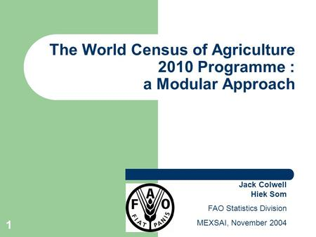 1 The World Census of Agriculture 2010 Programme : a Modular Approach Jack Colwell Hiek Som FAO Statistics Division MEXSAI, November 2004.