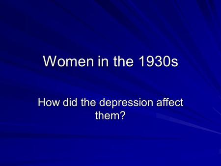 Women in the 1930s How did the depression affect them?
