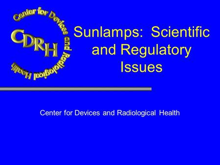 Sunlamps: Scientific and Regulatory Issues W. Howard Cyr &Sunlamp Working Group. Center for Devices and Radiological Health Regulatory Meeting, Baltimore,