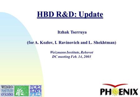 1 HBD R&D: Update Itzhak Tserruya (for A. Kozlov, I. Ravinovich and L. Shekhtman) Weizmann Institute, Rehovot DC meeting Feb. 14, 2003.