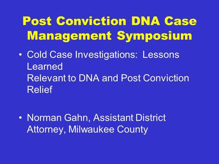 Post Conviction DNA Case Management Symposium Cold Case Investigations: Lessons Learned Relevant to DNA and Post Conviction Relief Norman Gahn, Assistant.