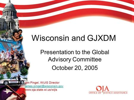 Wisconsin and GJXDM Presentation to the Global Advisory Committee October 20, 2005 Jim Pingel, WIJIS Director