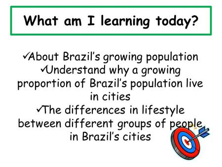 What am I learning today? About Brazil's growing population Understand why a growing proportion of Brazil's population live in cities The differences in.