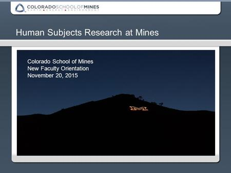 Human Subjects Research at Mines Colorado School of Mines New Faculty Orientation November 20, 2015.