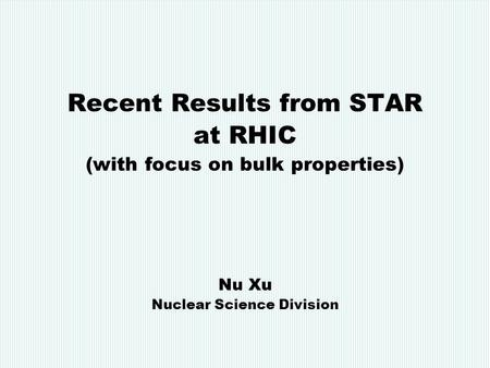 Nu Xu RPM, March 23, 2006 1 Recent Results from STAR at RHIC (with focus on bulk properties) Nu Xu Nuclear Science Division.
