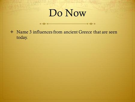 Do Now  Name 3 influences from ancient Greece that are seen today.