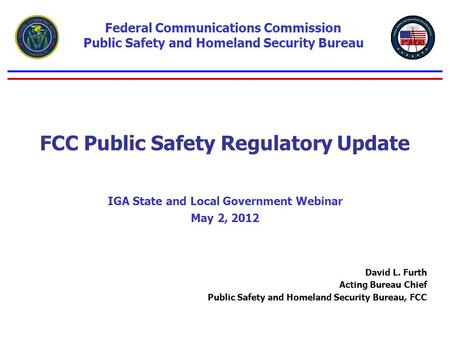 FCC Public Safety Regulatory Update IGA State and Local Government Webinar May 2, 2012 Federal Communications Commission Public Safety and Homeland Security.