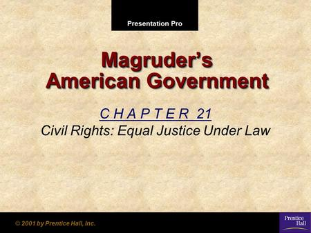 Presentation Pro © 2001 by Prentice Hall, Inc. Magruder's American Government C H A P T E R 21 Civil Rights: Equal Justice Under Law.