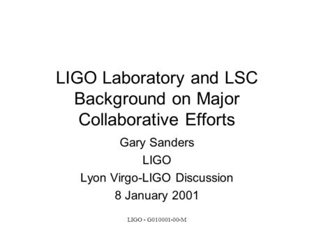 LIGO - G010001-00-M LIGO Laboratory and LSC Background on Major Collaborative Efforts Gary Sanders LIGO Lyon Virgo-LIGO Discussion 8 January 2001.