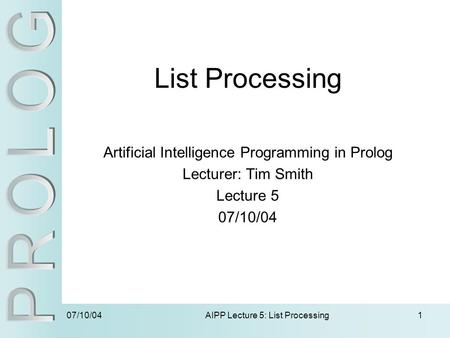 07/10/04 AIPP Lecture 5: List Processing1 List Processing Artificial Intelligence Programming in Prolog Lecturer: Tim Smith Lecture 5 07/10/04.