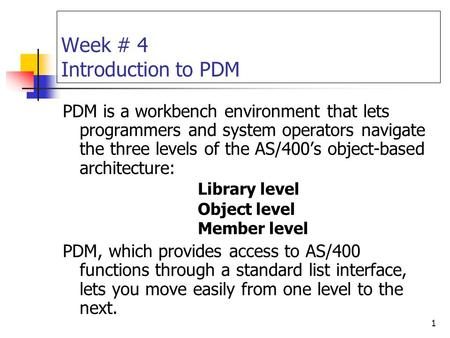 1 Week # 4 Introduction to PDM PDM is a workbench environment that lets programmers and system operators navigate the three levels of the AS/400's object-based.