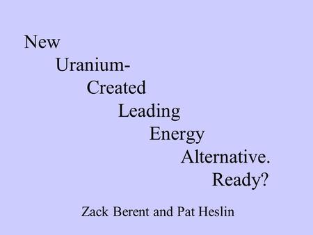 New Uranium- Created Leading Energy Alternative. Ready? Zack Berent and Pat Heslin.