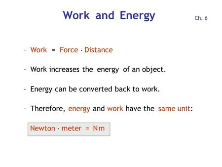 Work and Energy –Work = Force  Distance –Work increases the energy of an object. –Energy can be converted back to work. –Therefore, energy and work have.