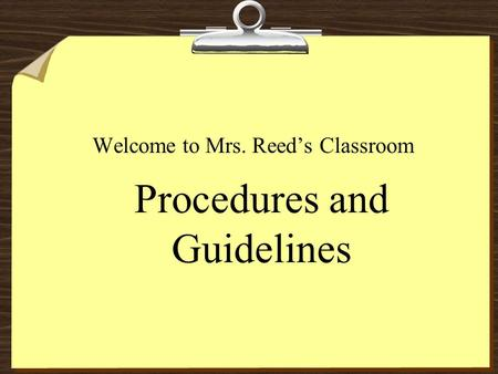 Procedures and Guidelines Welcome to Mrs. Reed's Classroom.