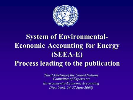System of Environmental- Economic Accounting for Energy (SEEA-E) Process leading to the publication Third Meeting of the United Nations Committee of Experts.