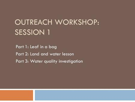OUTREACH WORKSHOP: SESSION 1 Part 1: Leaf in a bag Part 2: Land and water lesson Part 3: Water quality investigation.
