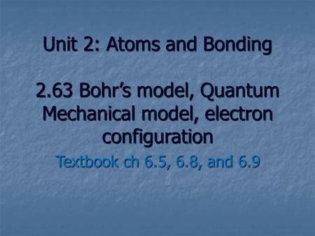 Unit 2: Atoms and Bonding 2.63 Bohr's model, Quantum Mechanical model, electron configuration Textbook ch 6.5, 6.8, and 6.9.