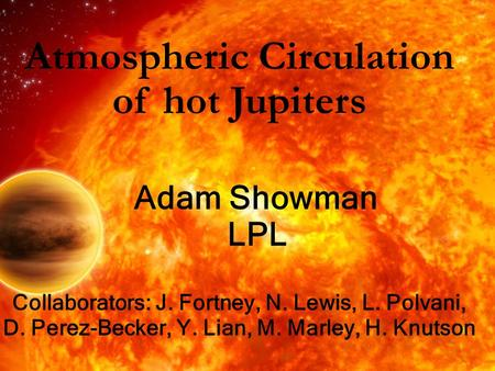 Atmospheric Circulation of hot Jupiters Adam Showman LPL Collaborators: J. Fortney, N. Lewis, L. Polvani, D. Perez-Becker, Y. Lian, M. Marley, H. Knutson.