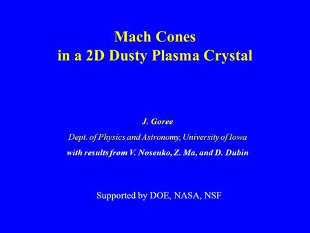Mach Cones in a 2D Dusty Plasma Crystal J. Goree Dept. of Physics and Astronomy, University of Iowa with results from V. Nosenko, Z. Ma, and D. Dubin Supported.