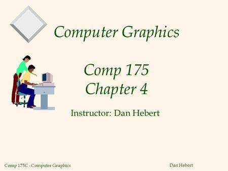 Comp 175C - Computer Graphics Dan Hebert Computer Graphics Comp 175 Chapter 4 Instructor: Dan Hebert.