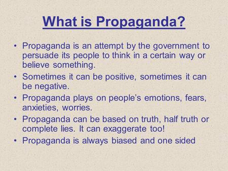 What is Propaganda? Propaganda is an attempt by the government to persuade its people to think in a certain way or believe something. Sometimes it can.