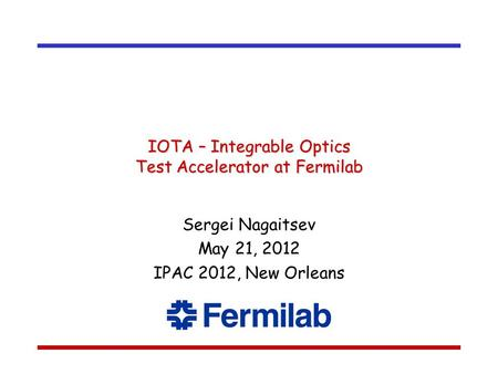 IOTA – Integrable Optics Test Accelerator at Fermilab Sergei Nagaitsev May 21, 2012 IPAC 2012, New Orleans.