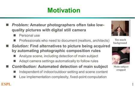 ESPL 1 Motivation Problem: Amateur photographers often take low- quality pictures with digital still camera Personal use Professionals who need to document.