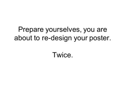 Prepare yourselves, you are about to re-design your poster. Twice.