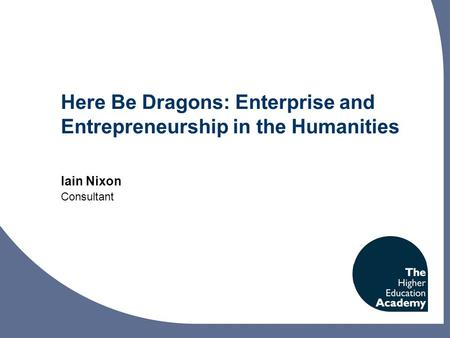 Here Be Dragons: Enterprise and Entrepreneurship in the Humanities Iain Nixon Consultant.