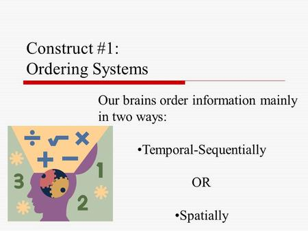 Construct #1: Ordering Systems Our brains order information mainly in two ways: Temporal-Sequentially OR Spatially.