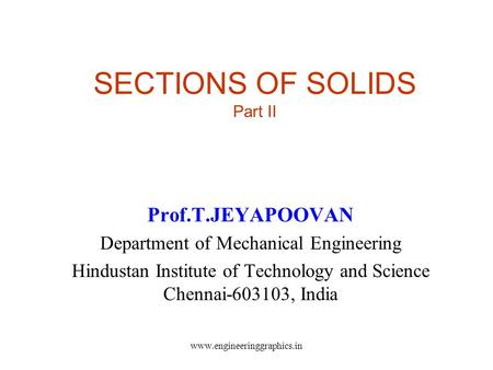 SECTIONS OF SOLIDS Part II Prof.T.JEYAPOOVAN Department of Mechanical Engineering Hindustan Institute of Technology and Science Chennai-603103, India www.engineeringgraphics.in.